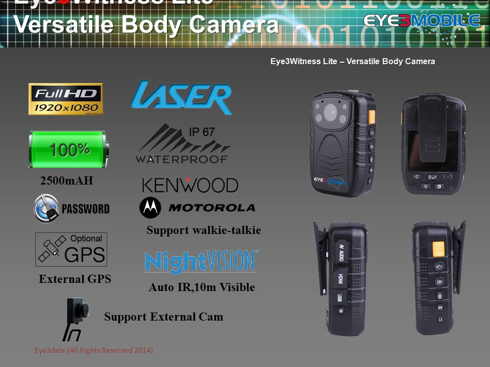 Eye3data (All Rights Reserved 2014) Eye3Witness Lite – Versatile Body Camera 12 Megapixel HD image sensor Supports 1E-1080P/30FPS Adjustable vertical camera angle Built-in 2-inch TFT LCD display Articulated Belt Clip 3 second pre-recording Optional GPS location logging 140° Viewing angle Independent clip-on shell with external camera option 2500mAh high capacity battery High performance and specialized DSP video chipset Ruggedized construction allows for operation in adverse conditions Charging time – 3 hours Recording time - 480 minutes (battery full charged, IR closed, Lowest resolution) - 360 minutes (1080P Resolution )