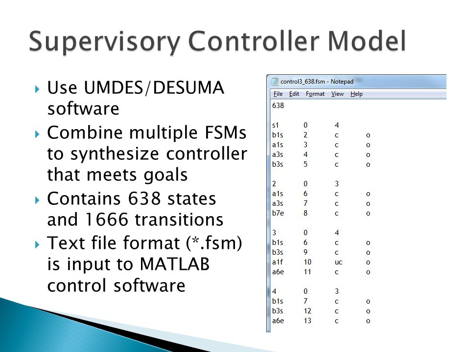  Use UMDES/DESUMA software  Combine multiple FSMs to synthesize controller that meets goals  Contains 638 states and 1666 transitions  Text file format (*.fsm) is input to MATLAB control software