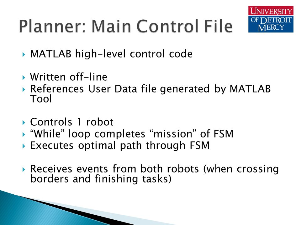  MATLAB high-level control code  Written off-line  References User Data file generated by MATLAB Tool  Controls 1 robot  While loop completes mission of FSM  Executes optimal path through FSM  Receives events from both robots (when crossing borders and finishing tasks)