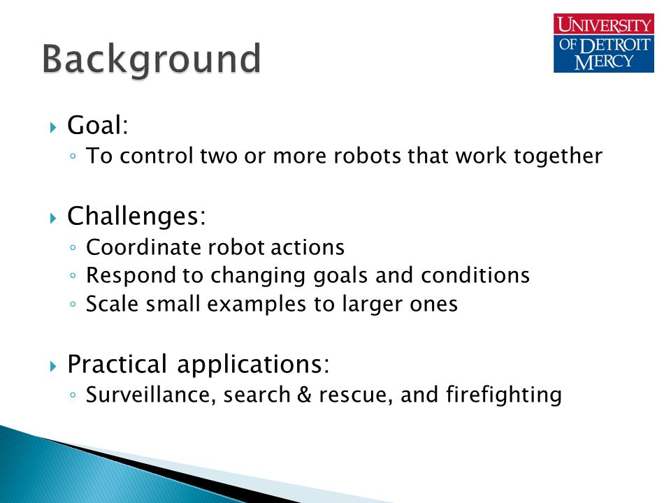  Goal: ◦ To control two or more robots that work together  Challenges: ◦ Coordinate robot actions ◦ Respond to changing goals and conditions ◦ Scale small examples to larger ones  Practical applications: ◦ Surveillance, search & rescue, and firefighting
