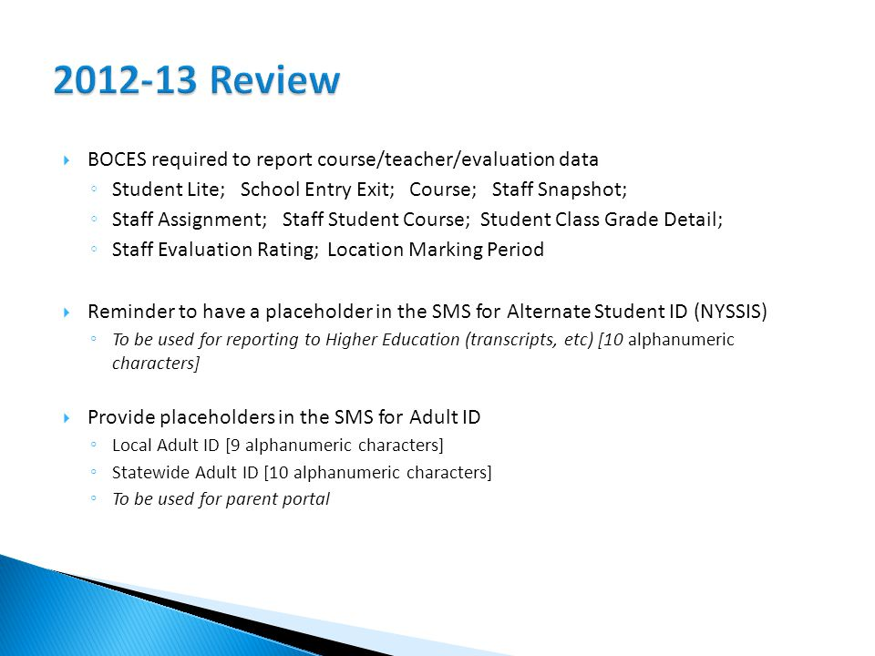  BOCES required to report course/teacher/evaluation data ◦ Student Lite; School Entry Exit; Course; Staff Snapshot; ◦ Staff Assignment; Staff Student Course; Student Class Grade Detail; ◦ Staff Evaluation Rating; Location Marking Period  Reminder to have a placeholder in the SMS for Alternate Student ID (NYSSIS) ◦ To be used for reporting to Higher Education (transcripts, etc) [10 alphanumeric characters]  Provide placeholders in the SMS for Adult ID ◦ Local Adult ID [9 alphanumeric characters] ◦ Statewide Adult ID [10 alphanumeric characters] ◦ To be used for parent portal