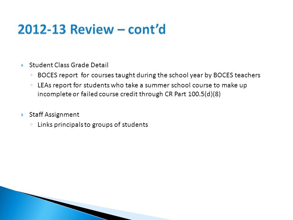  Student Class Grade Detail ◦ BOCES report for courses taught during the school year by BOCES teachers ◦ LEAs report for students who take a summer school course to make up incomplete or failed course credit through CR Part 100.5(d)(8)  Staff Assignment ◦ Links principals to groups of students