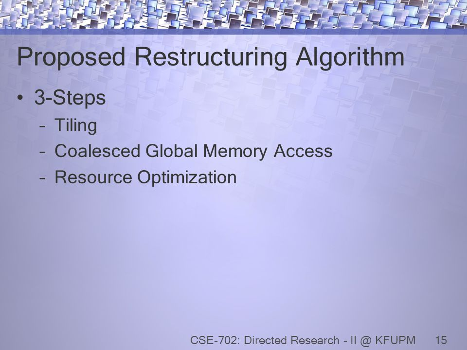 Proposed Restructuring Algorithm 3-Steps –Tiling –Coalesced Global Memory Access –Resource Optimization 15CSE-702: Directed Research - II @ KFUPM