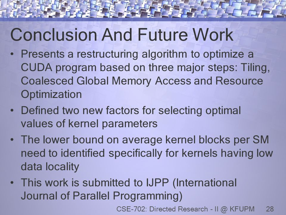 Conclusion And Future Work Presents a restructuring algorithm to optimize a CUDA program based on three major steps: Tiling, Coalesced Global Memory Access and Resource Optimization Defined two new factors for selecting optimal values of kernel parameters The lower bound on average kernel blocks per SM need to identified specifically for kernels having low data locality This work is submitted to IJPP (International Journal of Parallel Programming) 28CSE-702: Directed Research - II @ KFUPM