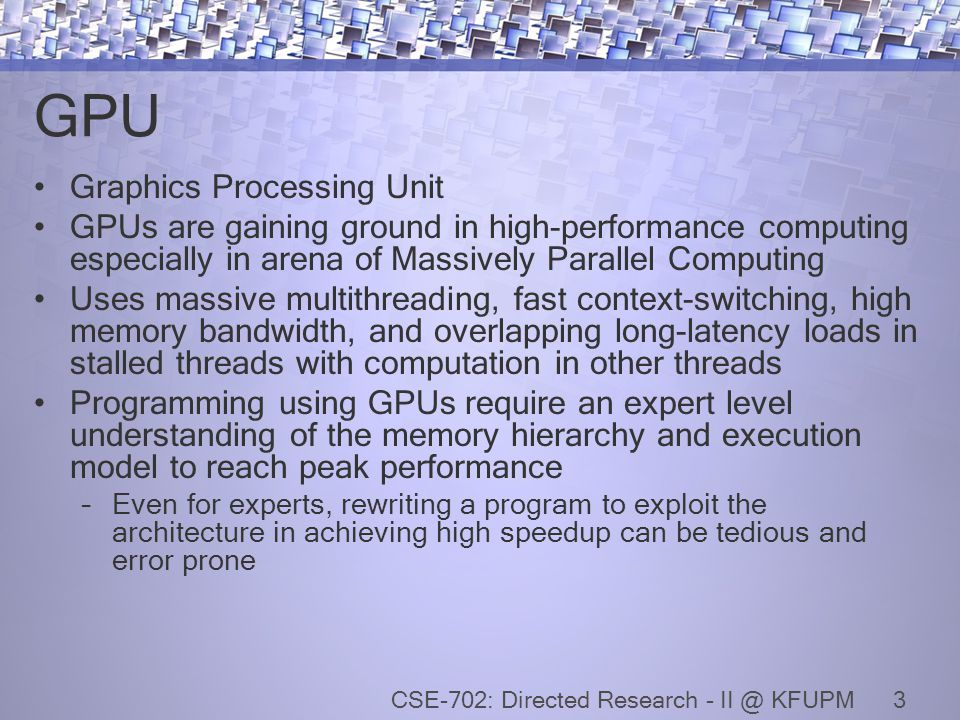 GPU Graphics Processing Unit GPUs are gaining ground in high-performance computing especially in arena of Massively Parallel Computing Uses massive multithreading, fast context-switching, high memory bandwidth, and overlapping long-latency loads in stalled threads with computation in other threads Programming using GPUs require an expert level understanding of the memory hierarchy and execution model to reach peak performance –Even for experts, rewriting a program to exploit the architecture in achieving high speedup can be tedious and error prone 3CSE-702: Directed Research - II @ KFUPM