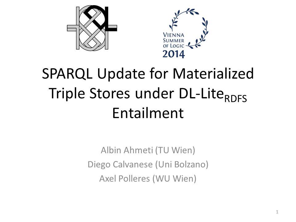 SPARQL Update for Materialized Triple Stores under DL-Lite RDFS Entailment Albin Ahmeti (TU Wien) Diego Calvanese (Uni Bolzano) Axel Polleres (WU Wien) 1