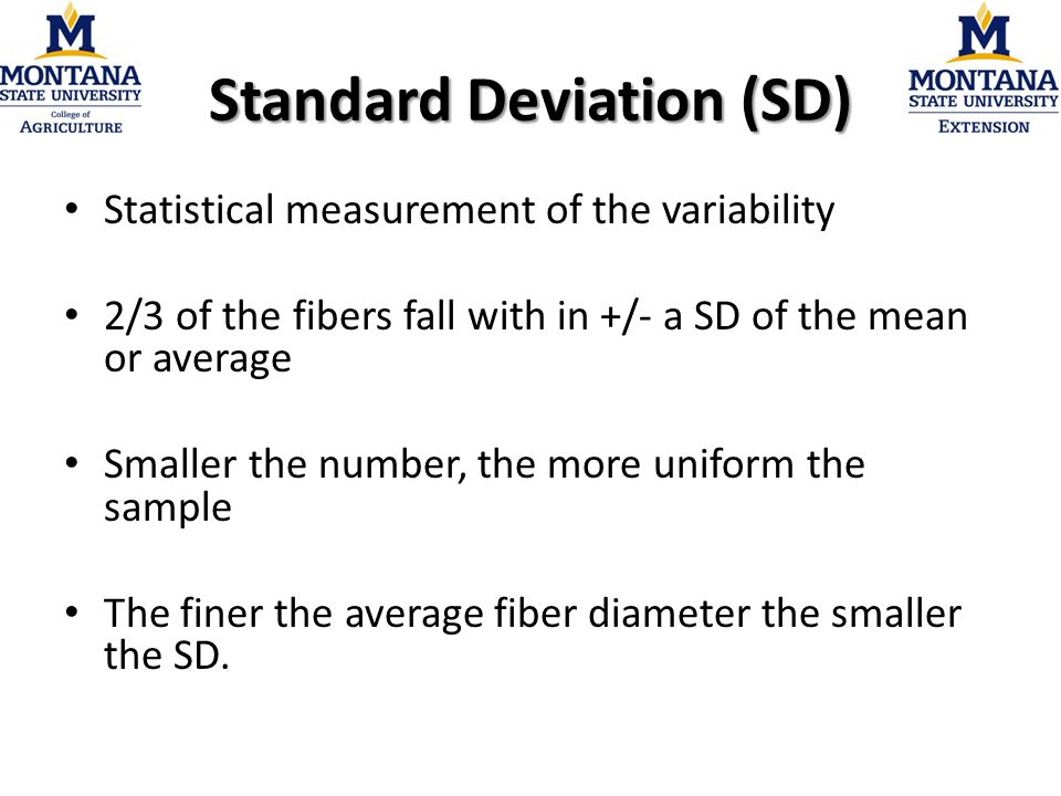Standard Deviation (SD) Statistical measurement of the variability 2/3 of the fibers fall with in +/- a SD of the mean or average Smaller the number, the more uniform the sample The finer the average fiber diameter the smaller the SD.