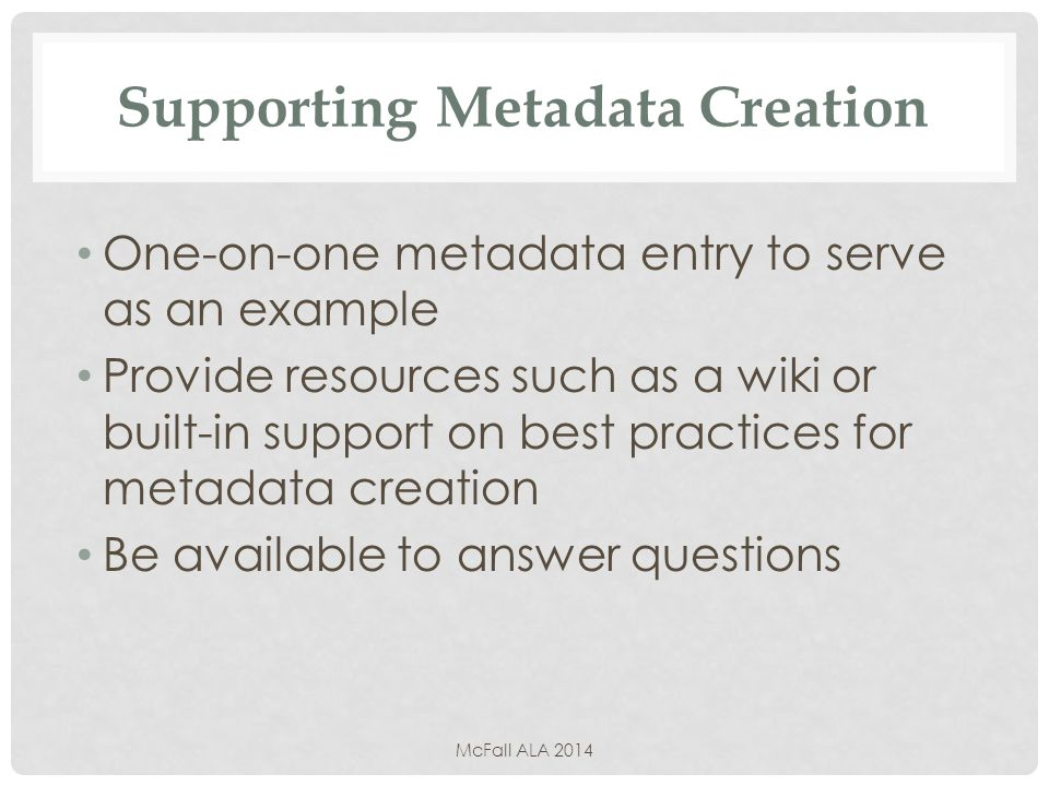 Supporting Metadata Creation One-on-one metadata entry to serve as an example Provide resources such as a wiki or built-in support on best practices for metadata creation Be available to answer questions McFall ALA 2014