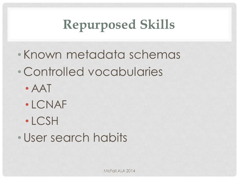 Repurposed Skills Known metadata schemas Controlled vocabularies AAT LCNAF LCSH User search habits McFall ALA 2014