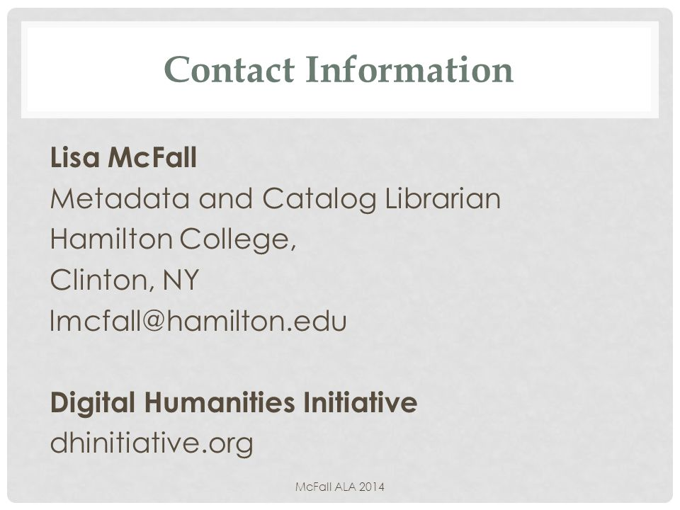 Contact Information Lisa McFall Metadata and Catalog Librarian Hamilton College, Clinton, NY lmcfall@hamilton.edu Digital Humanities Initiative dhinitiative.org McFall ALA 2014