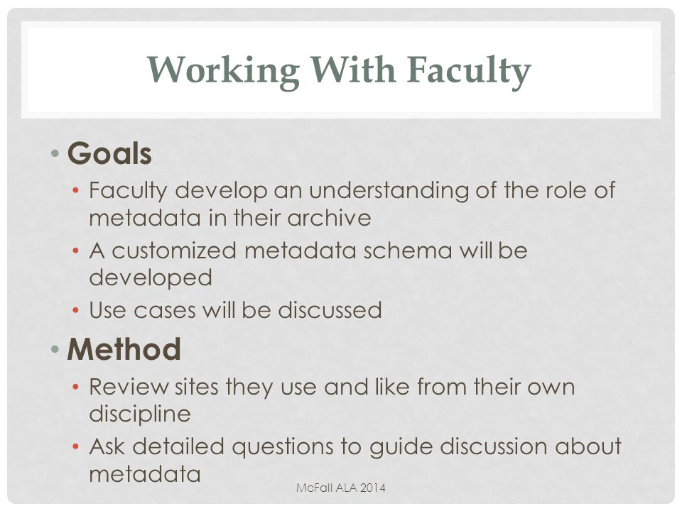 Working With Faculty Goals Faculty develop an understanding of the role of metadata in their archive A customized metadata schema will be developed Use cases will be discussed Method Review sites they use and like from their own discipline Ask detailed questions to guide discussion about metadata McFall ALA 2014