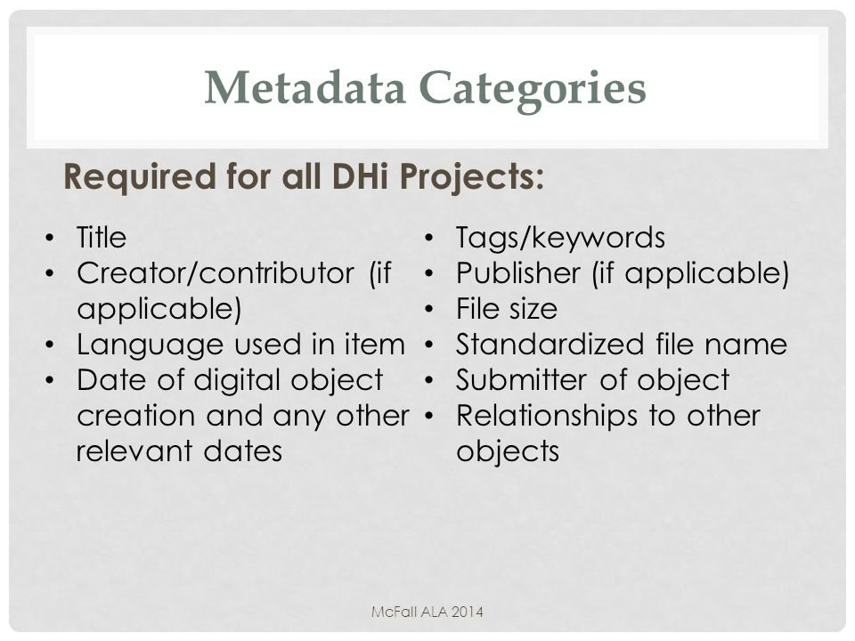 Metadata Categories Required for all DHi Projects: McFall ALA 2014 Title Creator/contributor (if applicable) Language used in item Date of digital object creation and any other relevant dates Tags/keywords Publisher (if applicable) File size Standardized file name Submitter of object Relationships to other objects