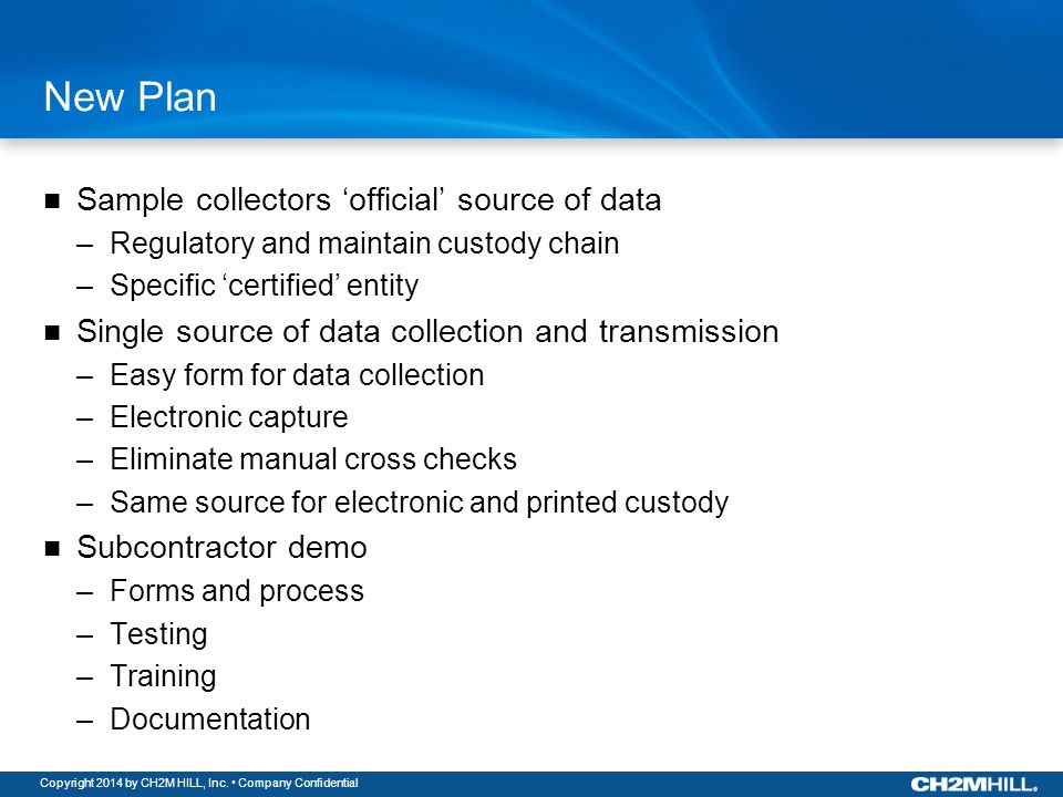 Copyright 2014 by CH2M HILL, Inc. Company Confidential New Plan Sample collectors 'official' source of data –Regulatory and maintain custody chain –Sp