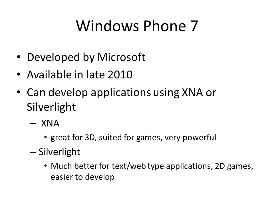 Windows Phone 7 Developed by Microsoft Available in late 2010 Can develop applications using XNA or Silverlight – XNA great for 3D, suited for games, very powerful – Silverlight Much better for text/web type applications, 2D games, easier to develop