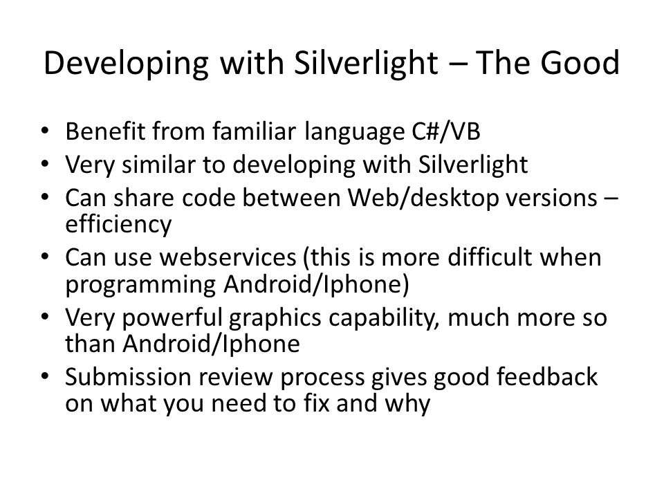 Developing with Silverlight – The Good Benefit from familiar language C#/VB Very similar to developing with Silverlight Can share code between Web/des