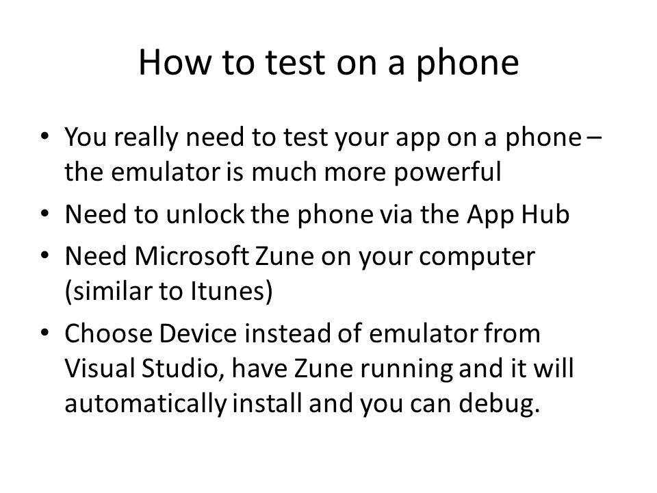 How to test on a phone You really need to test your app on a phone – the emulator is much more powerful Need to unlock the phone via the App Hub Need Microsoft Zune on your computer (similar to Itunes) Choose Device instead of emulator from Visual Studio, have Zune running and it will automatically install and you can debug.