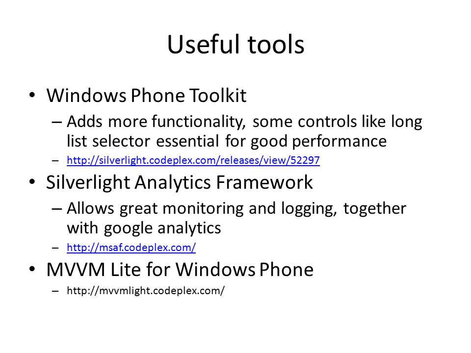 Useful tools Windows Phone Toolkit – Adds more functionality, some controls like long list selector essential for good performance – http://silverlight.codeplex.com/releases/view/52297 http://silverlight.codeplex.com/releases/view/52297 Silverlight Analytics Framework – Allows great monitoring and logging, together with google analytics – http://msaf.codeplex.com/ http://msaf.codeplex.com/ MVVM Lite for Windows Phone – http://mvvmlight.codeplex.com/
