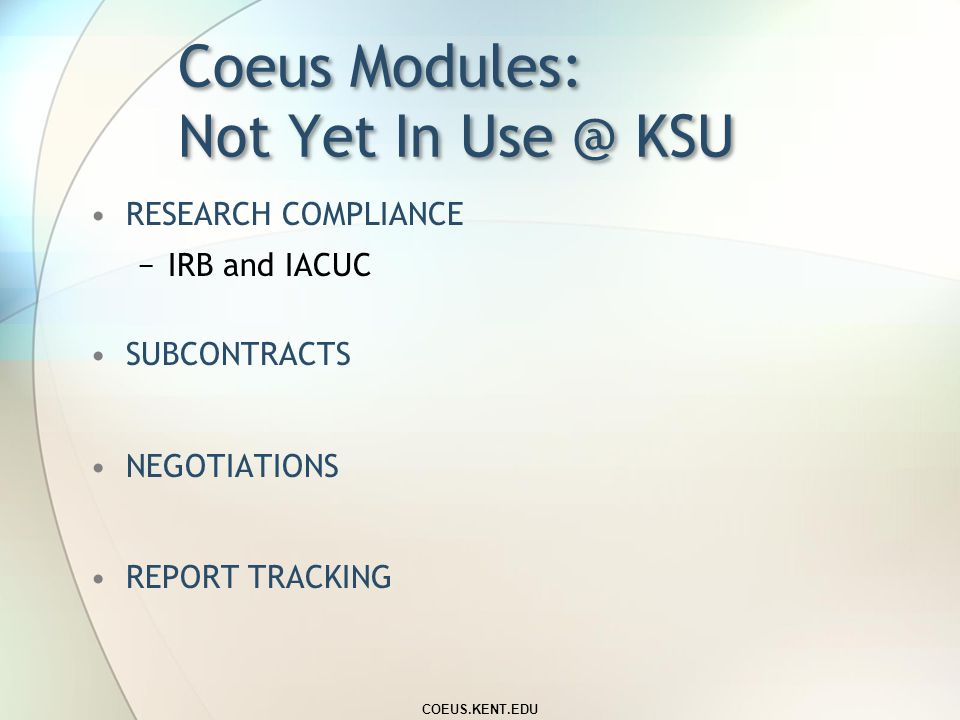 Coeus Modules: In Use @ KSU PROPOSALS −Proposal Development −Approval Routing −Electronic Submission to Grants.gov AWARDS −Award Record Entry by Spons