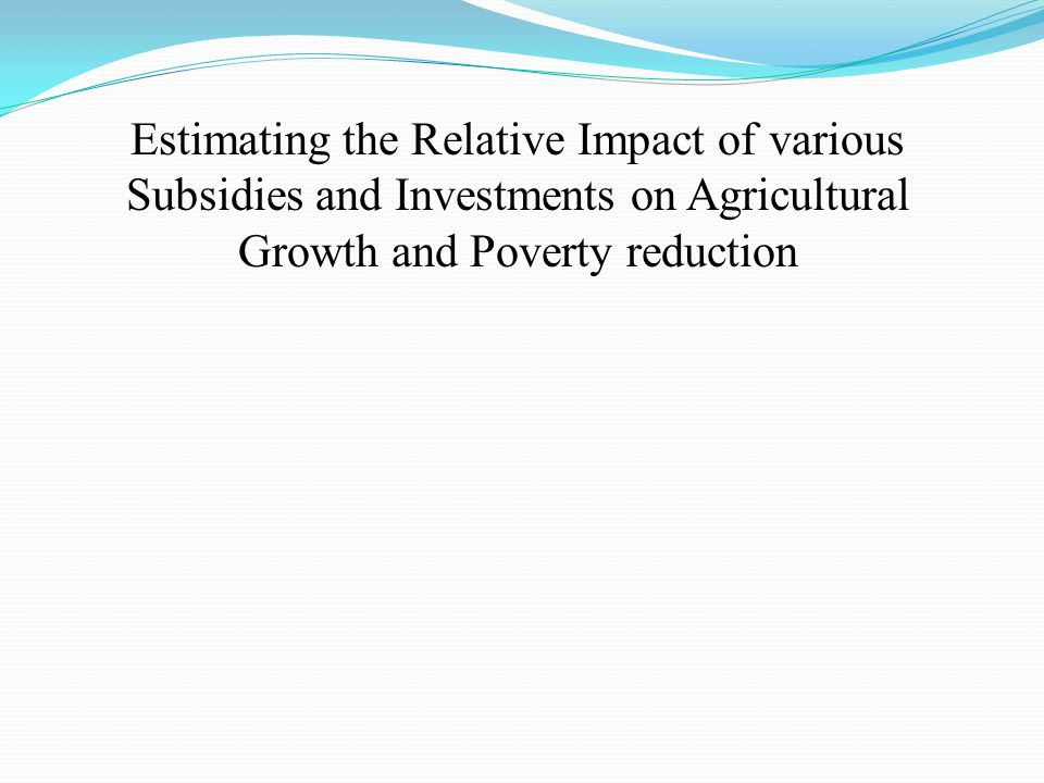 Estimating the Relative Impact of various Subsidies and Investments on Agricultural Growth and Poverty reduction