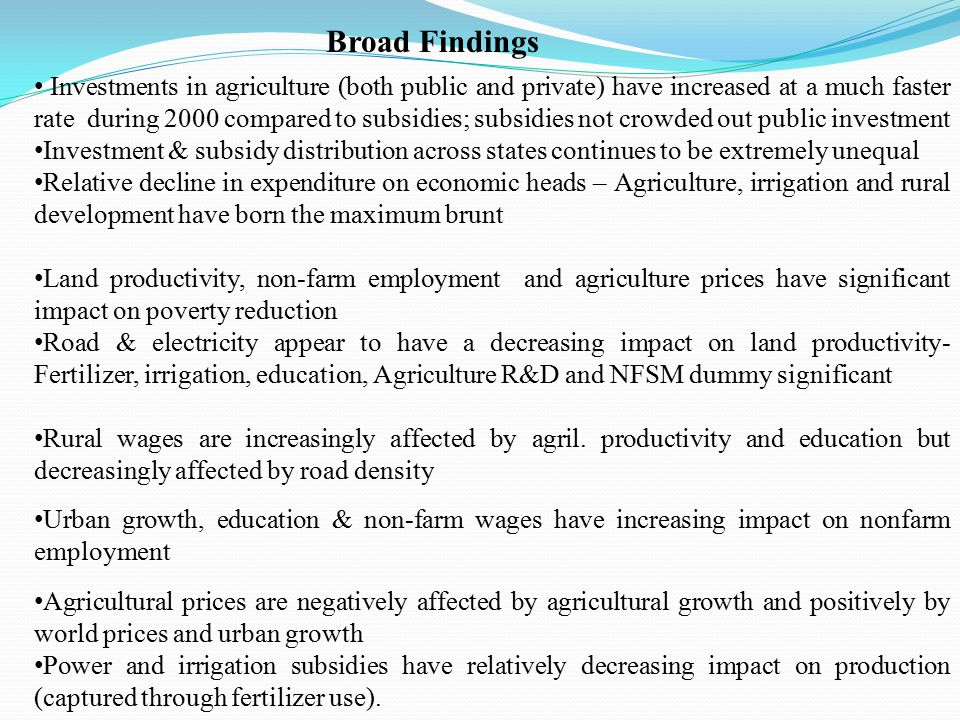 Broad Findings Investments in agriculture (both public and private) have increased at a much faster rate during 2000 compared to subsidies; subsidies not crowded out public investment Investment & subsidy distribution across states continues to be extremely unequal Relative decline in expenditure on economic heads – Agriculture, irrigation and rural development have born the maximum brunt Land productivity, non-farm employment and agriculture prices have significant impact on poverty reduction Road & electricity appear to have a decreasing impact on land productivity- Fertilizer, irrigation, education, Agriculture R&D and NFSM dummy significant Rural wages are increasingly affected by agril.