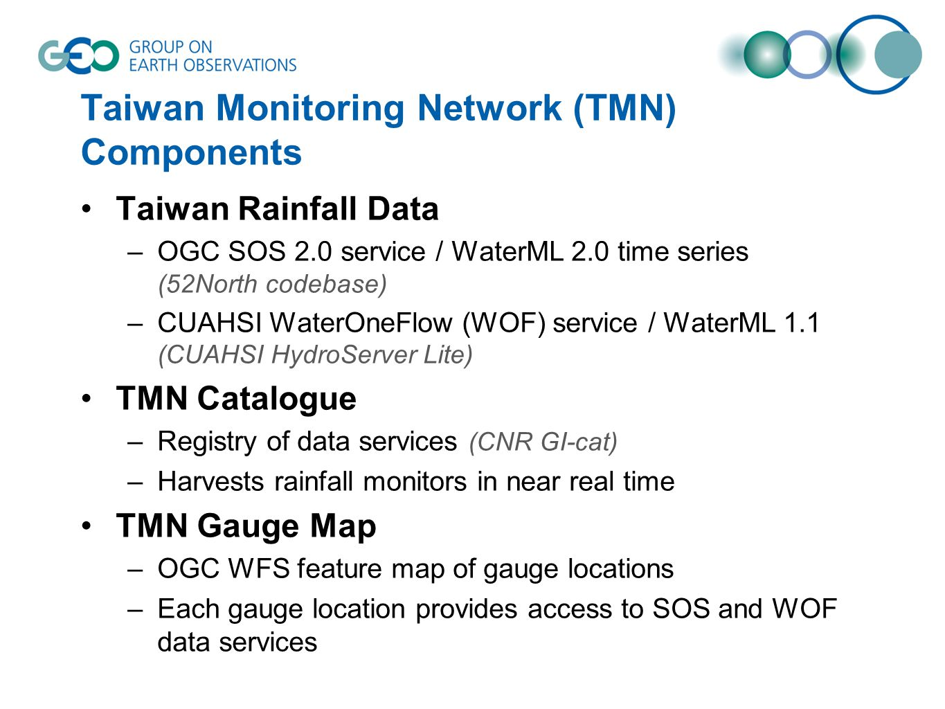 Taiwan Monitoring Network (TMN) Components Taiwan Rainfall Data –OGC SOS 2.0 service / WaterML 2.0 time series (52North codebase) –CUAHSI WaterOneFlow (WOF) service / WaterML 1.1 (CUAHSI HydroServer Lite) TMN Catalogue –Registry of data services (CNR GI-cat) –Harvests rainfall monitors in near real time TMN Gauge Map –OGC WFS feature map of gauge locations –Each gauge location provides access to SOS and WOF data services
