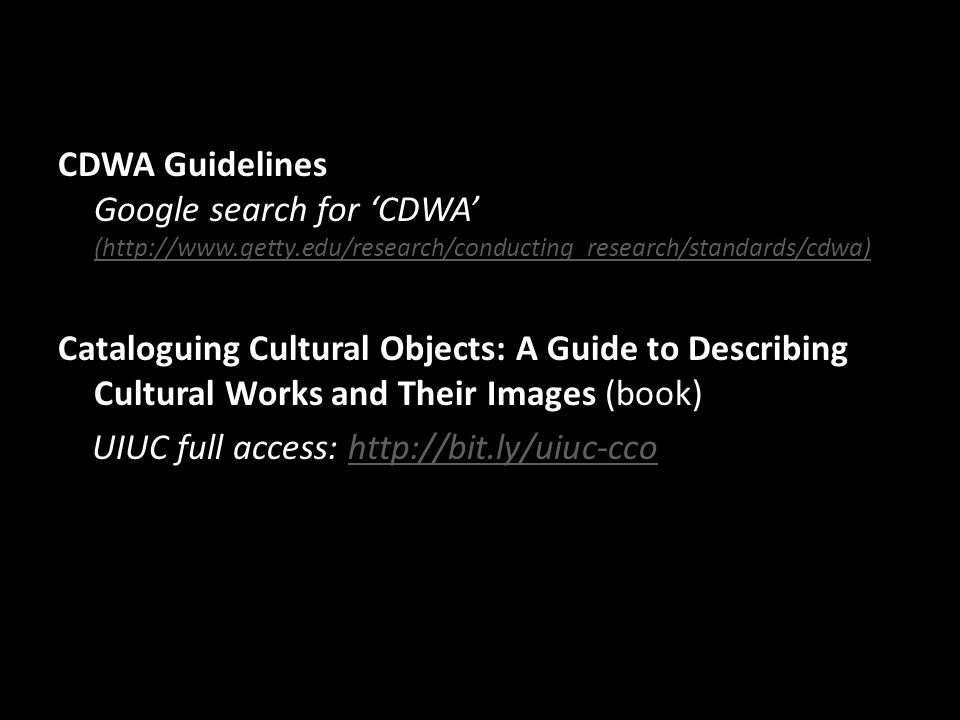 CDWA Guidelines Google search for 'CDWA' (http://www.getty.edu/research/conducting_research/standards/cdwa) (http://www.getty.edu/research/conducting_research/standards/cdwa) Cataloguing Cultural Objects: A Guide to Describing Cultural Works and Their Images (book) UIUC full access: http://bit.ly/uiuc-ccohttp://bit.ly/uiuc-cco
