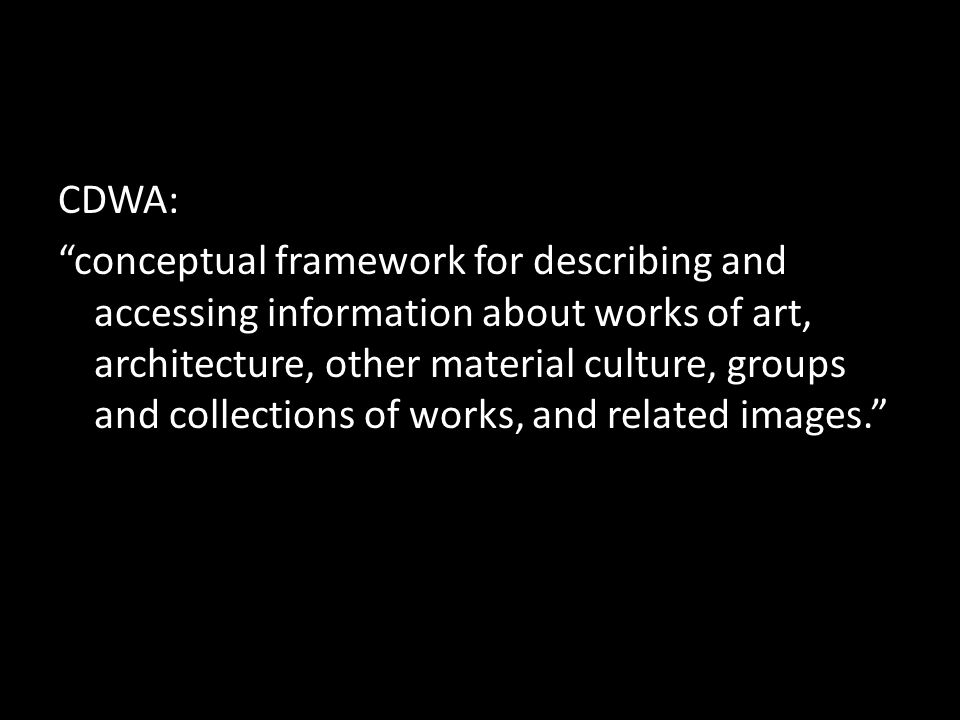 CDWA: conceptual framework for describing and accessing information about works of art, architecture, other material culture, groups and collections of works, and related images.