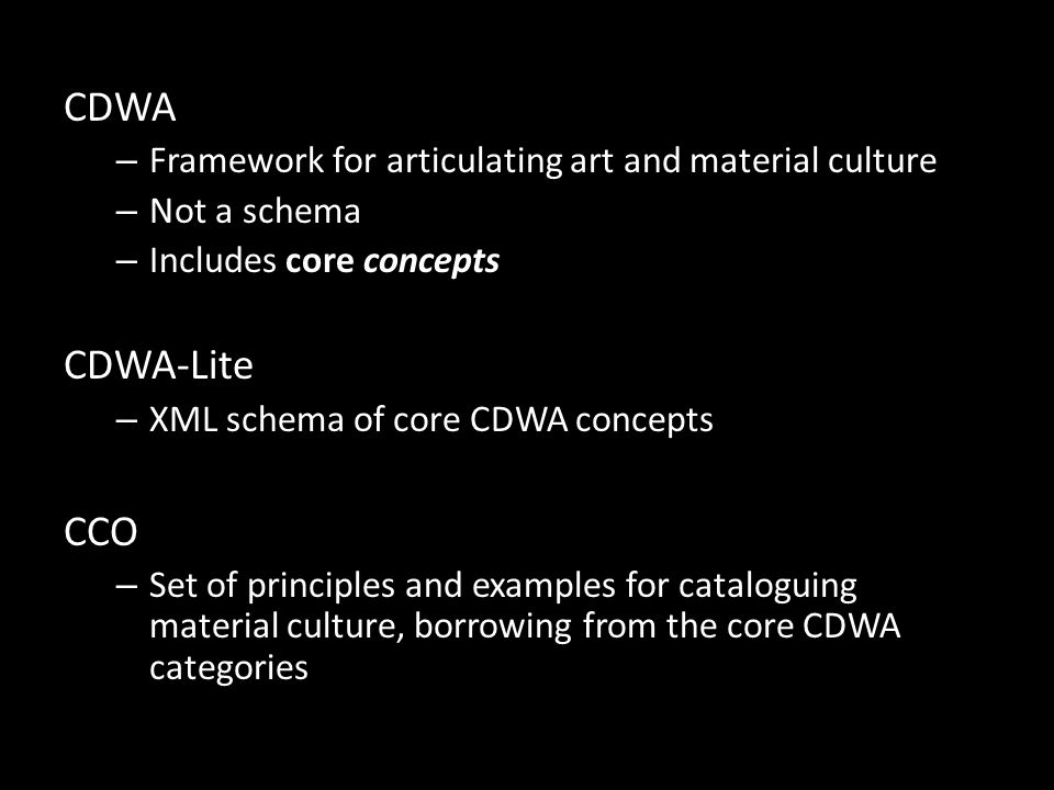 CDWA – Framework for articulating art and material culture – Not a schema – Includes core concepts CDWA-Lite – XML schema of core CDWA concepts CCO – Set of principles and examples for cataloguing material culture, borrowing from the core CDWA categories