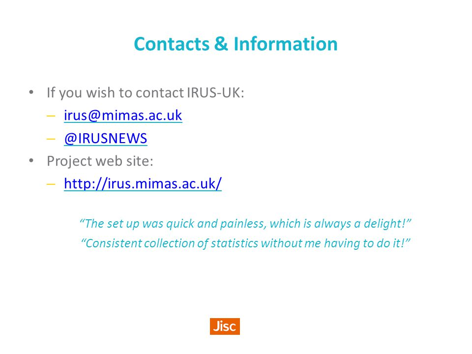 Contacts & Information If you wish to contact IRUS-UK: – irus@mimas.ac.uk irus@mimas.ac.uk – @IRUSNEWS @IRUSNEWS Project web site: – http://irus.mimas.ac.uk/ http://irus.mimas.ac.uk/ The set up was quick and painless, which is always a delight! Consistent collection of statistics without me having to do it!