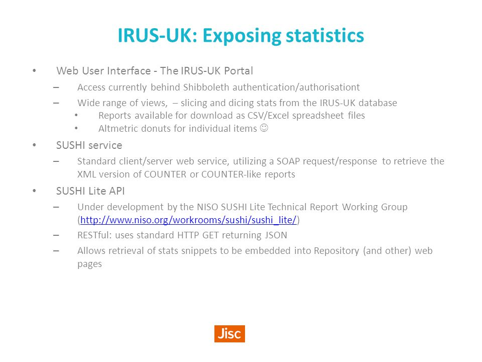 IRUS-UK: Exposing statistics Web User Interface - The IRUS-UK Portal – Access currently behind Shibboleth authentication/authorisationt – Wide range of views, – slicing and dicing stats from the IRUS-UK database Reports available for download as CSV/Excel spreadsheet files Altmetric donuts for individual items SUSHI service – Standard client/server web service, utilizing a SOAP request/response to retrieve the XML version of COUNTER or COUNTER-like reports SUSHI Lite API – Under development by the NISO SUSHI Lite Technical Report Working Group (http://www.niso.org/workrooms/sushi/sushi_lite/)http://www.niso.org/workrooms/sushi/sushi_lite/ – RESTful: uses standard HTTP GET returning JSON – Allows retrieval of stats snippets to be embedded into Repository (and other) web pages