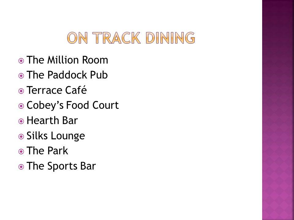  The Million Room  The Paddock Pub  Terrace Café  Cobey's Food Court  Hearth Bar  Silks Lounge  The Park  The Sports Bar