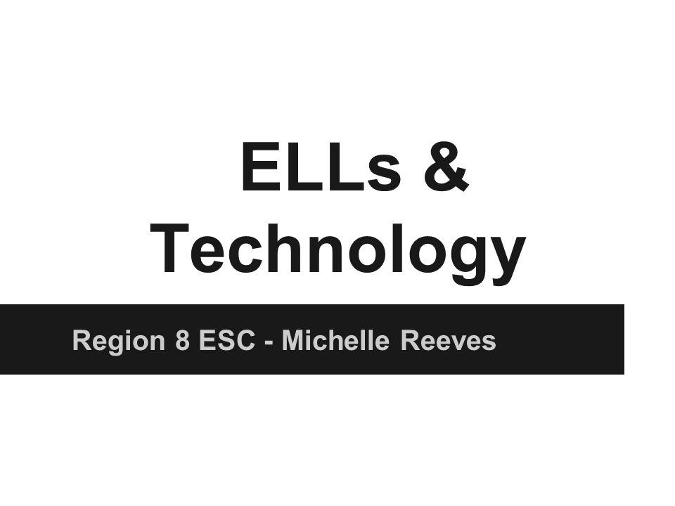 ELLs & Technology Region 8 ESC - Michelle Reeves
