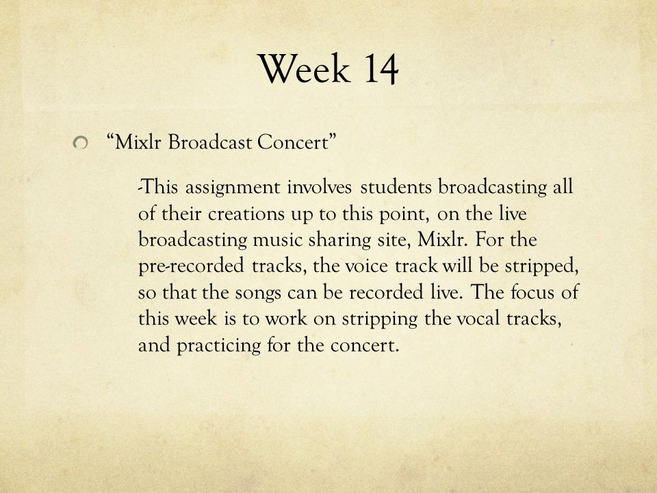 Week 14 Mixlr Broadcast Concert -This assignment involves students broadcasting all of their creations up to this point, on the live broadcasting music sharing site, Mixlr.
