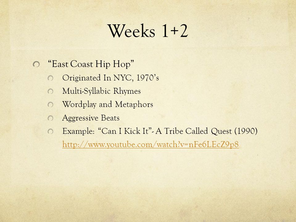 Weeks 1+2 East Coast Hip Hop Originated In NYC, 1970's Multi-Syllabic Rhymes Wordplay and Metaphors Aggressive Beats Example: Can I Kick It - A Tribe Called Quest (1990) http://www.youtube.com/watch?v=nFe6LEcZ9p8