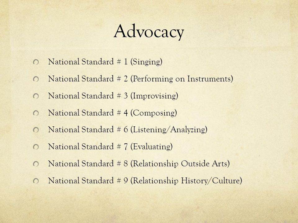 Advocacy National Standard # 1 (Singing) National Standard # 2 (Performing on Instruments) National Standard # 3 (Improvising) National Standard # 4 (Composing) National Standard # 6 (Listening/Analyzing) National Standard # 7 (Evaluating) National Standard # 8 (Relationship Outside Arts) National Standard # 9 (Relationship History/Culture)