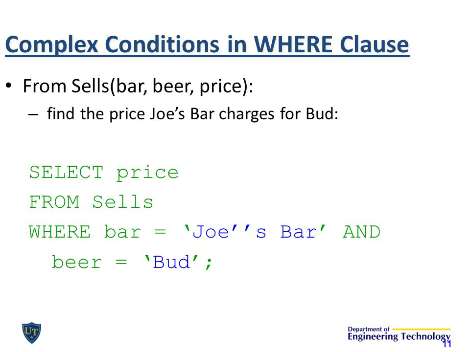 Complex Conditions in WHERE Clause From Sells(bar, beer, price): – find the price Joe's Bar charges for Bud: SELECT price FROM Sells WHERE bar = 'Joe''s Bar' AND beer = 'Bud'; 11