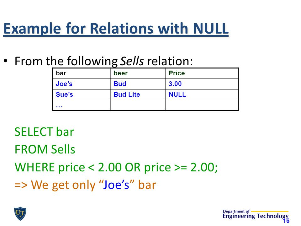 Example for Relations with NULL From the following Sells relation: SELECT bar FROM Sells WHERE price = 2.00; => We get only Joe's bar 16 barbeerPrice Joe'sBud3.00 Sue'sBud LiteNULL …