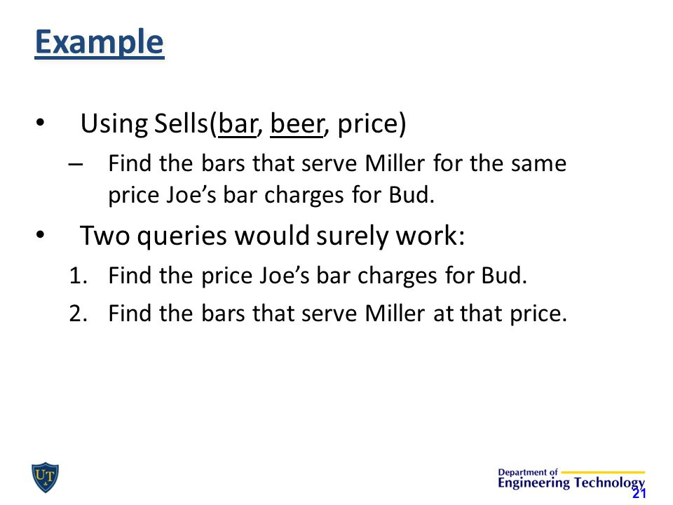 Example Using Sells(bar, beer, price) – Find the bars that serve Miller for the same price Joe's bar charges for Bud.