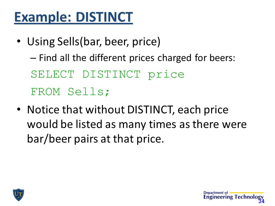 Example: DISTINCT Using Sells(bar, beer, price) – Find all the different prices charged for beers: SELECT DISTINCT price FROM Sells; Notice that without DISTINCT, each price would be listed as many times as there were bar/beer pairs at that price.