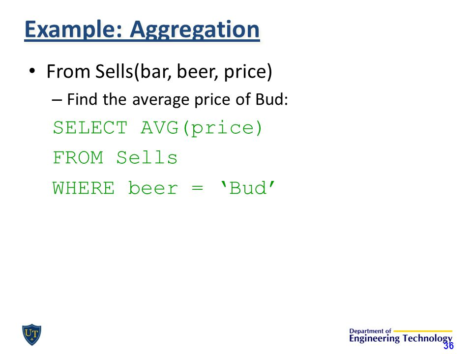 Example: Aggregation From Sells(bar, beer, price) – Find the average price of Bud: SELECT AVG(price) FROM Sells WHERE beer = 'Bud' 36