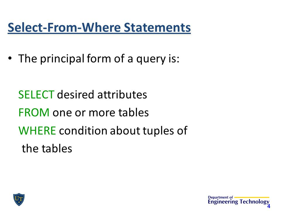 Select-From-Where Statements The principal form of a query is: SELECT desired attributes FROM one or more tables WHERE condition about tuples of the t