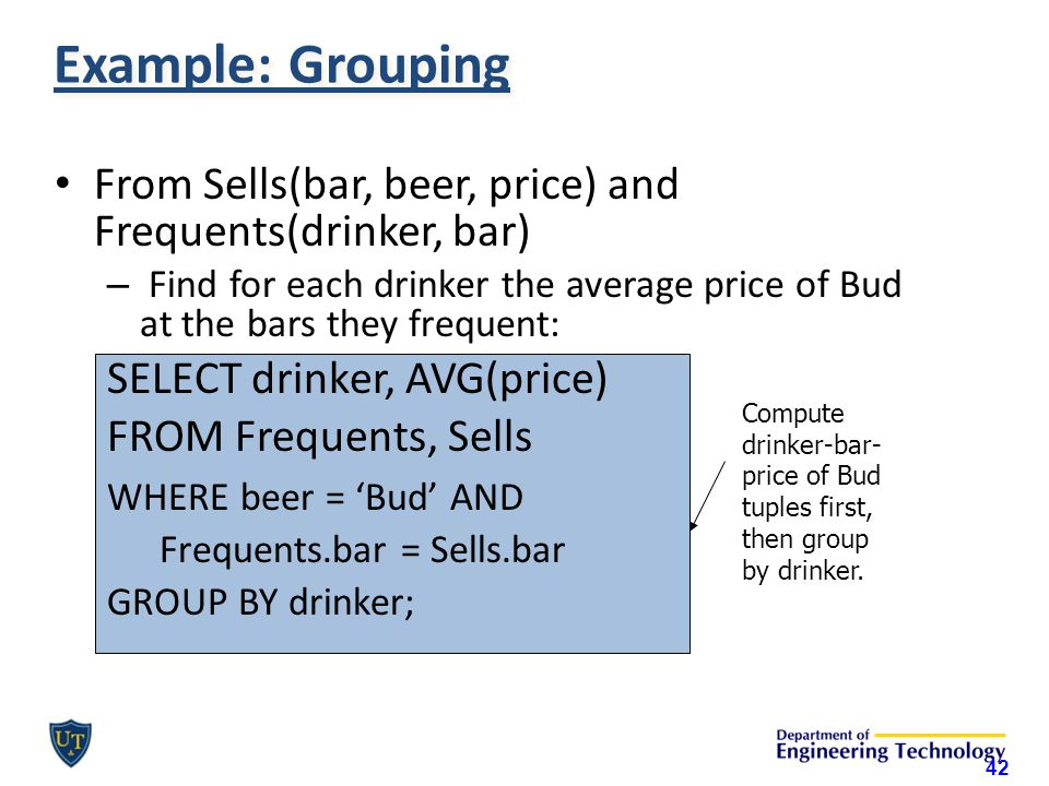 Example: Grouping From Sells(bar, beer, price) and Frequents(drinker, bar) – Find for each drinker the average price of Bud at the bars they frequent: SELECT drinker, AVG(price) FROM Frequents, Sells WHERE beer = 'Bud' AND Frequents.bar = Sells.bar GROUP BY drinker; Compute drinker-bar- price of Bud tuples first, then group by drinker.
