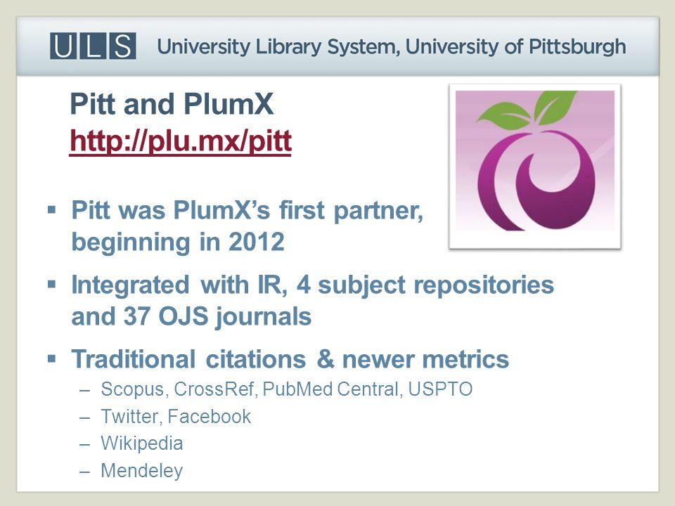 Pitt and PlumX http://plu.mx/pitt http://plu.mx/pitt  Pitt was PlumX's first partner, beginning in 2012  Integrated with IR, 4 subject repositories and 37 OJS journals  Traditional citations & newer metrics –Scopus, CrossRef, PubMed Central, USPTO –Twitter, Facebook –Wikipedia –Mendeley