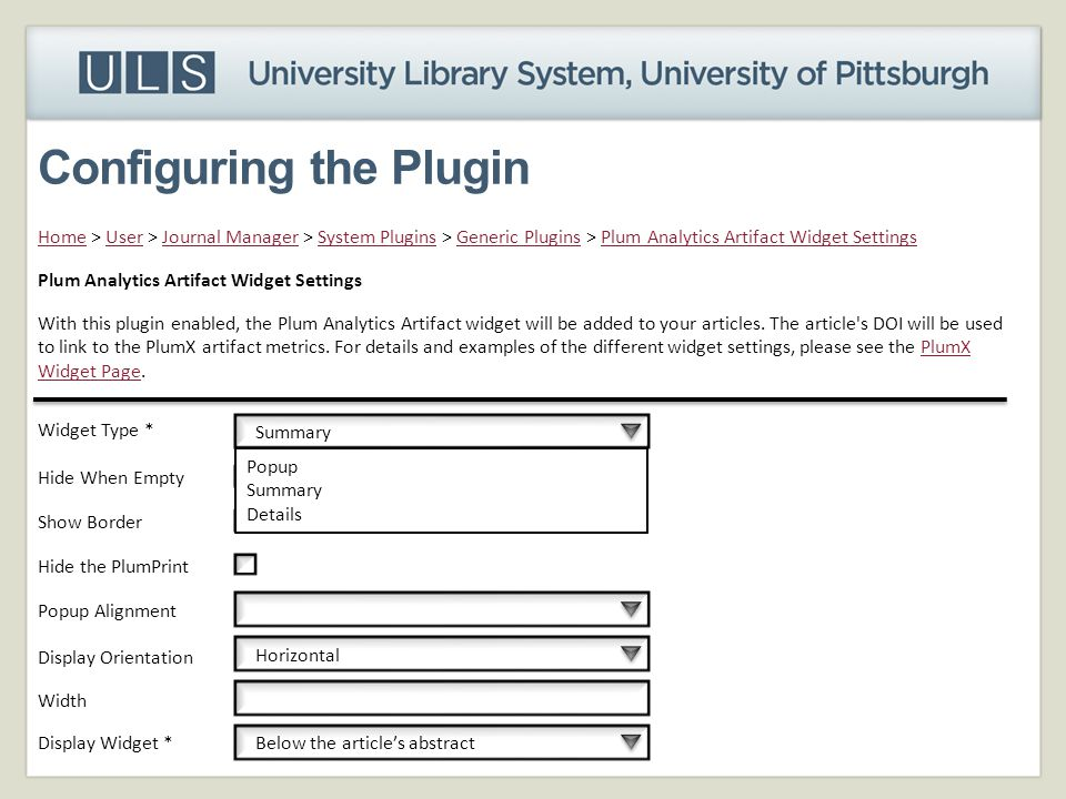 HomeHome > User > Journal Manager > System Plugins > Generic Plugins > Plum Analytics Artifact Widget SettingsUserJournal ManagerSystem PluginsGeneric PluginsPlum Analytics Artifact Widget Settings With this plugin enabled, the Plum Analytics Artifact widget will be added to your articles.