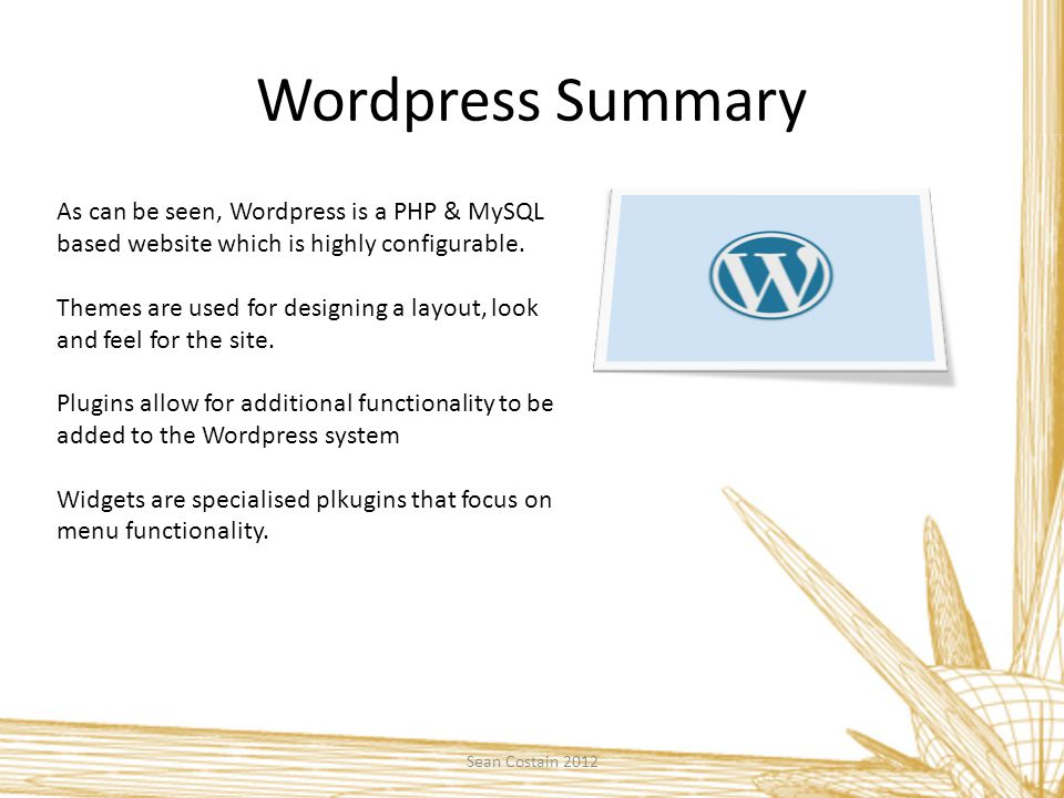 Wordpress Summary Sean Costain 2012 As can be seen, Wordpress is a PHP & MySQL based website which is highly configurable. Themes are used for designi