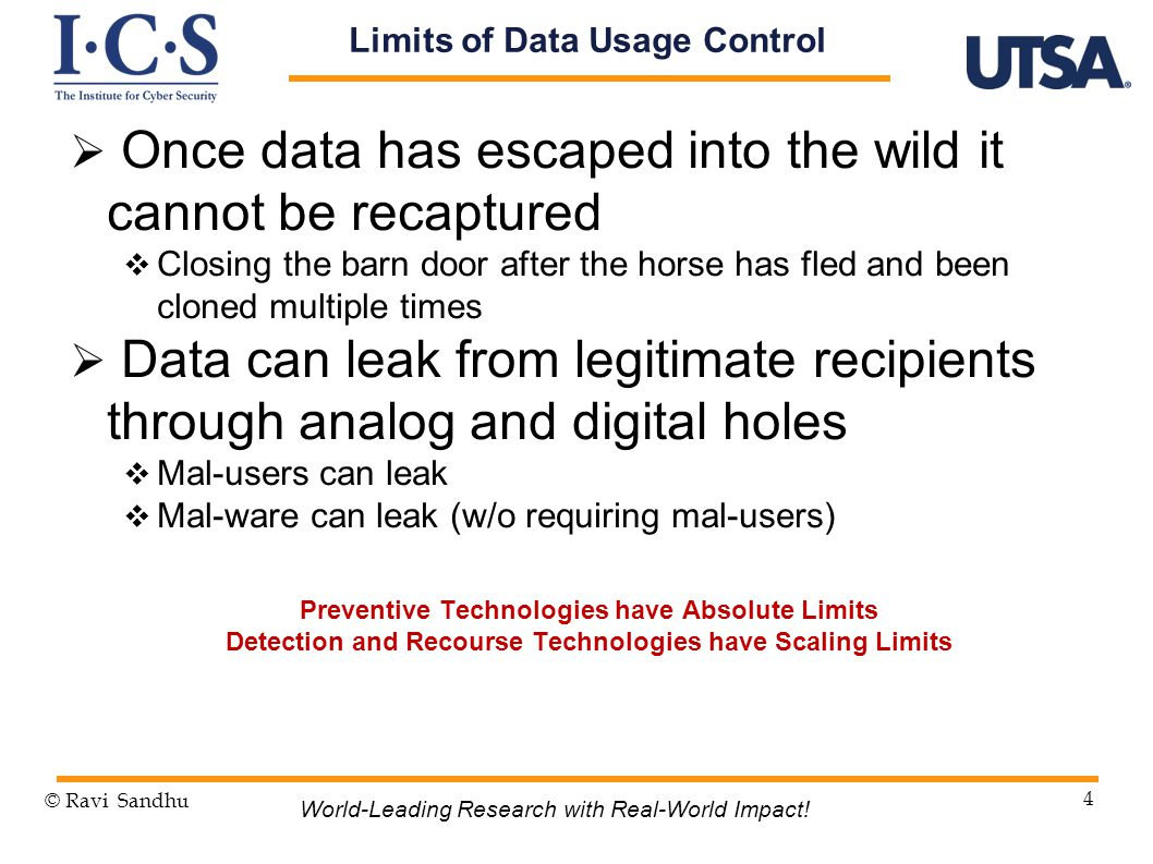  Once data has escaped into the wild it cannot be recaptured  Closing the barn door after the horse has fled and been cloned multiple times  Data can leak from legitimate recipients through analog and digital holes  Mal-users can leak  Mal-ware can leak (w/o requiring mal-users) © Ravi Sandhu 4 World-Leading Research with Real-World Impact.