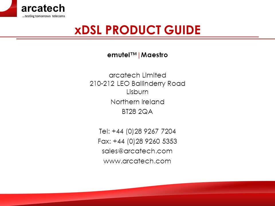 arcatech …testing tomorrows telecoms xDSL PRODUCT GUIDE emutel™|Maestro arcatech Limited 210-212 LEO Ballinderry Road Lisburn Northern Ireland BT28 2QA Tel: +44 (0)28 9267 7204 Fax: +44 (0)28 9260 5353 sales@arcatech.com www.arcatech.com