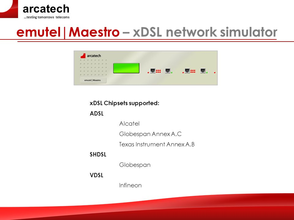 arcatech …testing tomorrows telecoms emutel|Maestro – xDSL network simulator xDSL Chipsets supported: ADSL Alcatel Globespan Annex A,C Texas Instrument Annex A,B SHDSL Globespan VDSL Infineon
