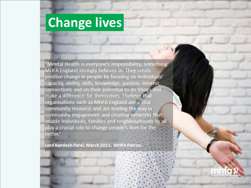 Change lives Mental Health is everyone's responsibility, something MHFA England strongly believes in.