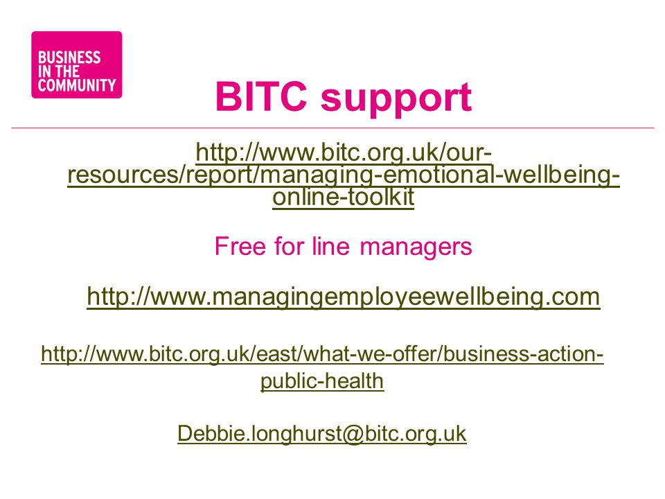 BITC support http://www.bitc.org.uk/our- resources/report/managing-emotional-wellbeing- online-toolkit Free for line managers http://www.managingemployeewellbeing.com http://www.bitc.org.uk/east/what-we-offer/business-action- public-health Debbie.longhurst@bitc.org.uk